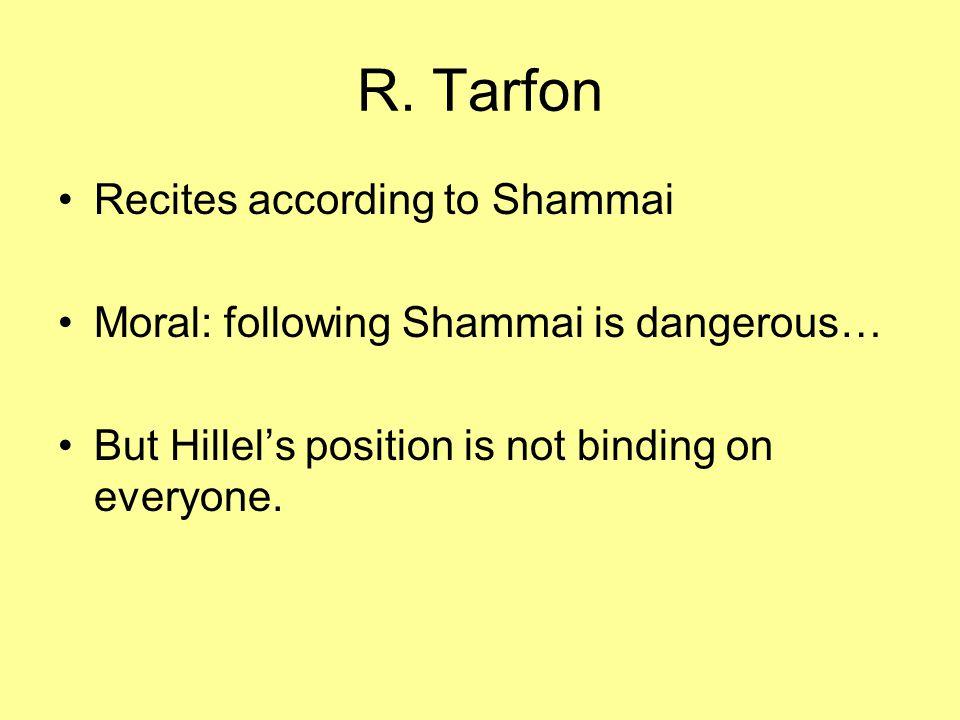 R. Tarfon Recites according to Shammai Moral: following Shammai is dangerous… But Hillel's position is not binding on everyone.