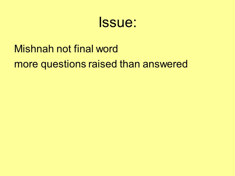 Issue: Mishnah not final word more questions raised than answered
