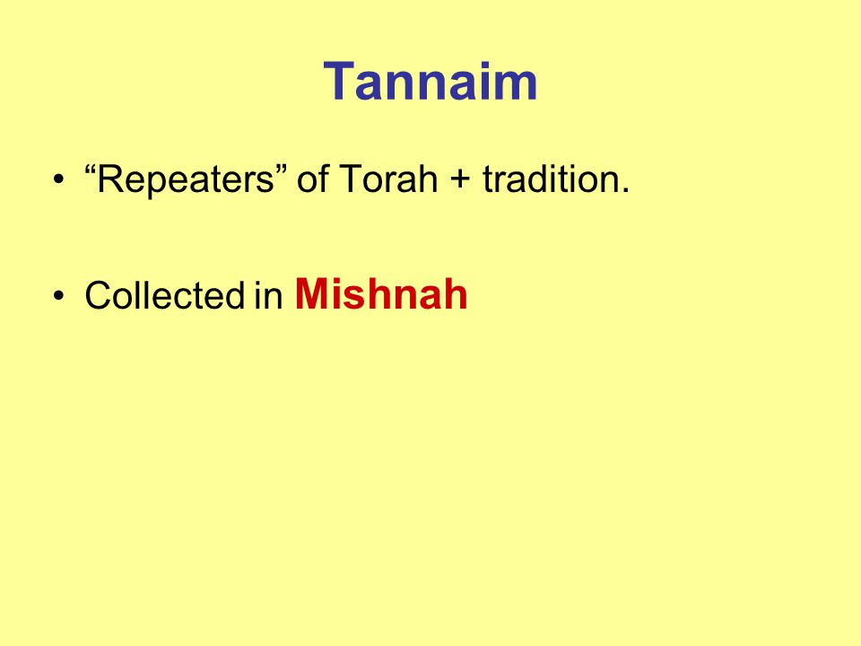 Tannaim Repeaters of Torah + tradition. Collected in Mishnah