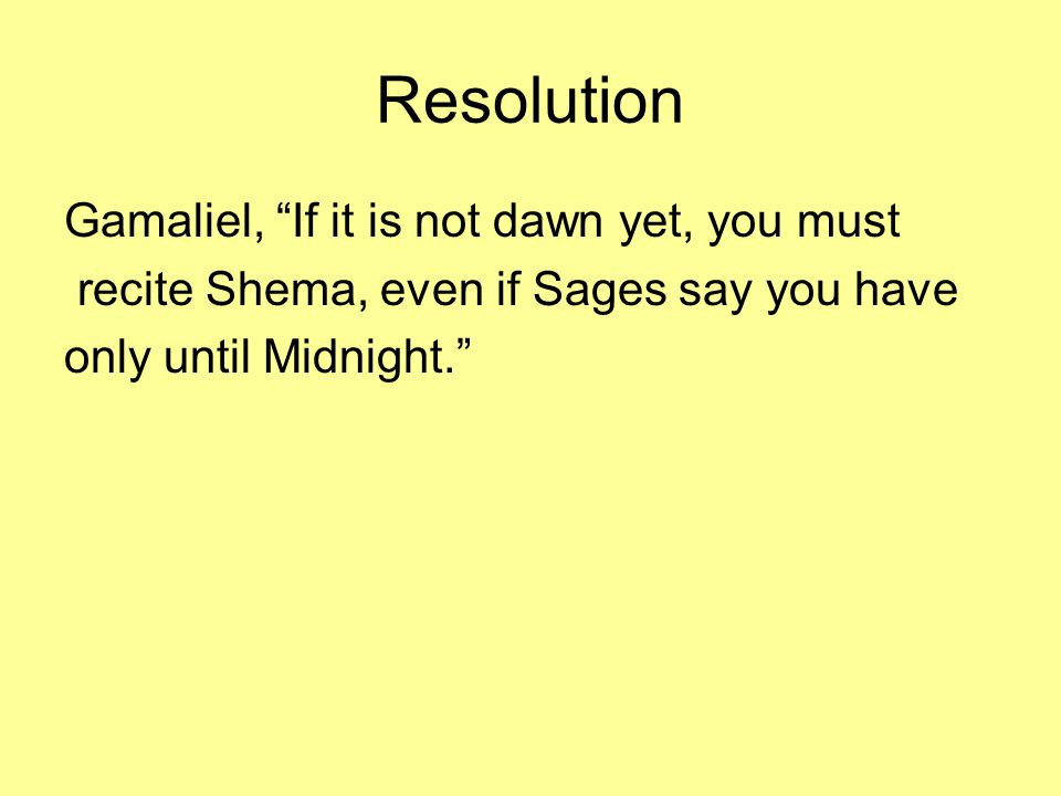 Resolution Gamaliel, If it is not dawn yet, you must recite Shema, even if Sages say you have only until Midnight.