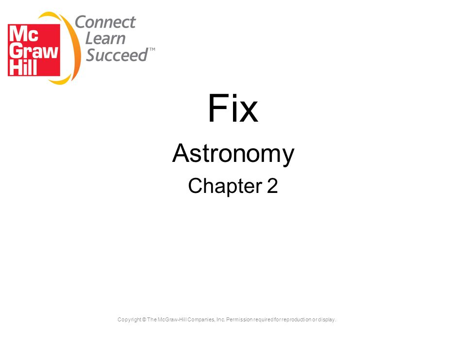 Copyright © The McGraw-Hill Companies, Inc. Permission required for reproduction or display. Fix Astronomy Chapter 2
