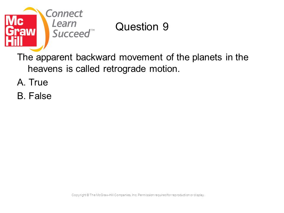 Copyright © The McGraw-Hill Companies, Inc. Permission required for reproduction or display. Question 9 The apparent backward movement of the planets