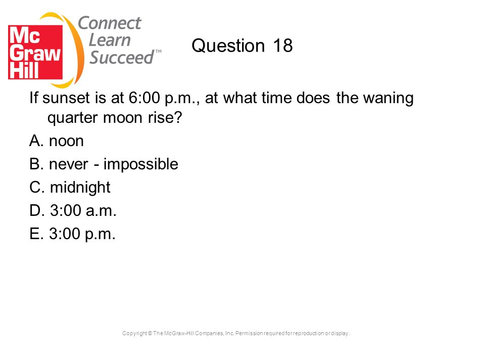 Copyright © The McGraw-Hill Companies, Inc. Permission required for reproduction or display. Question 18 If sunset is at 6:00 p.m., at what time does