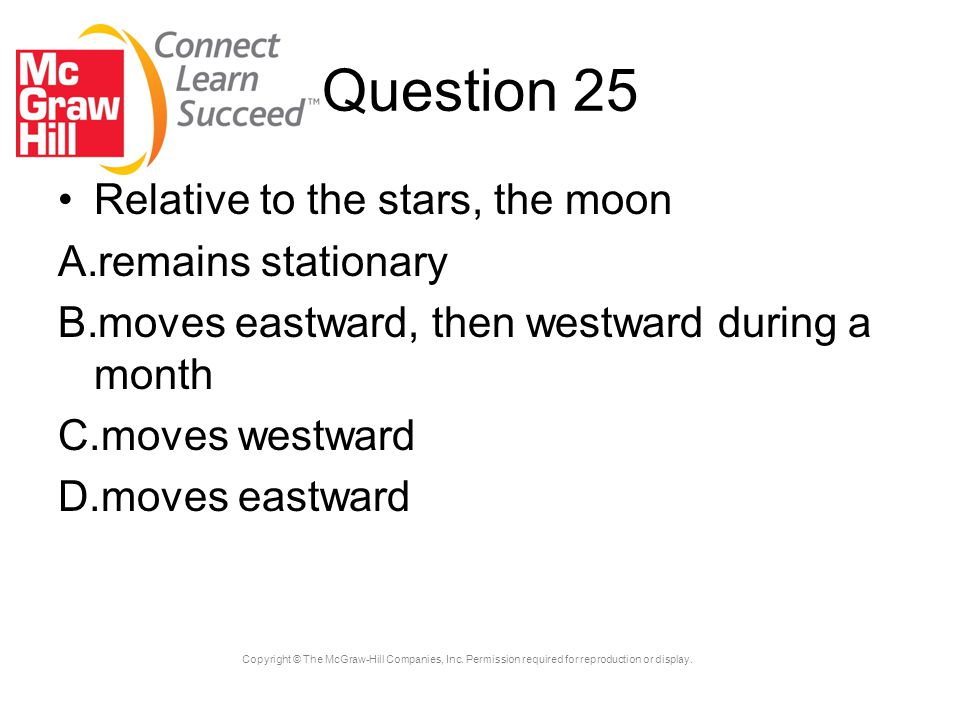 Copyright © The McGraw-Hill Companies, Inc. Permission required for reproduction or display. Question 25 Relative to the stars, the moon A.remains sta