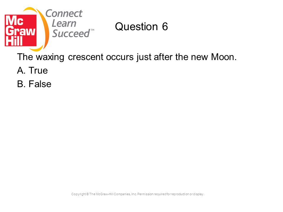 Copyright © The McGraw-Hill Companies, Inc. Permission required for reproduction or display. Question 6 The waxing crescent occurs just after the new