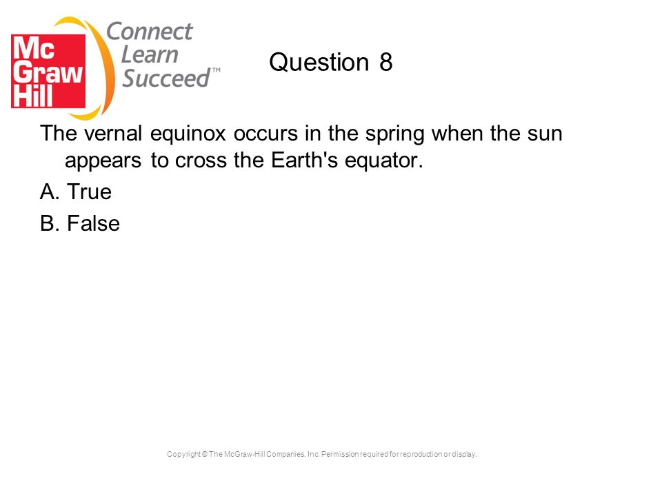 Copyright © The McGraw-Hill Companies, Inc. Permission required for reproduction or display. Question 8 The vernal equinox occurs in the spring when t