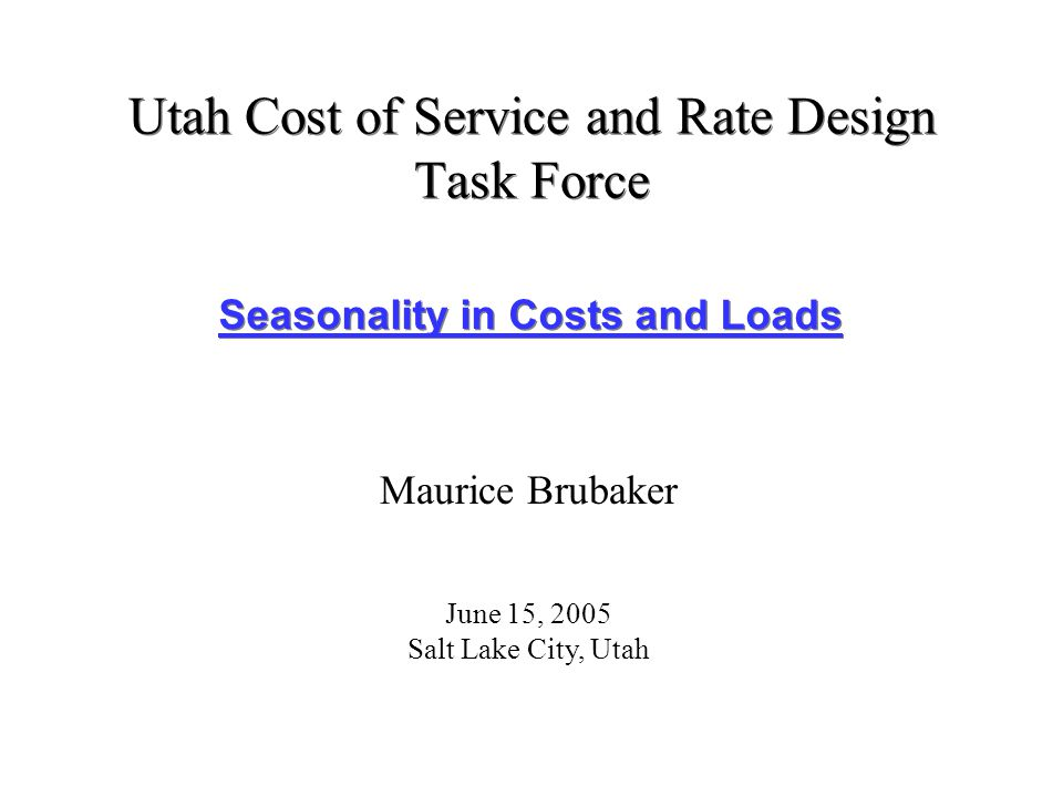 Utah Cost of Service and Rate Design Task Force Seasonality in Costs and Loads Maurice Brubaker June 15, 2005 Salt Lake City, Utah