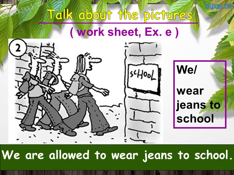We/ wear jeans to school We are allowed to wear jeans to school. ( work sheet, Ex. e )