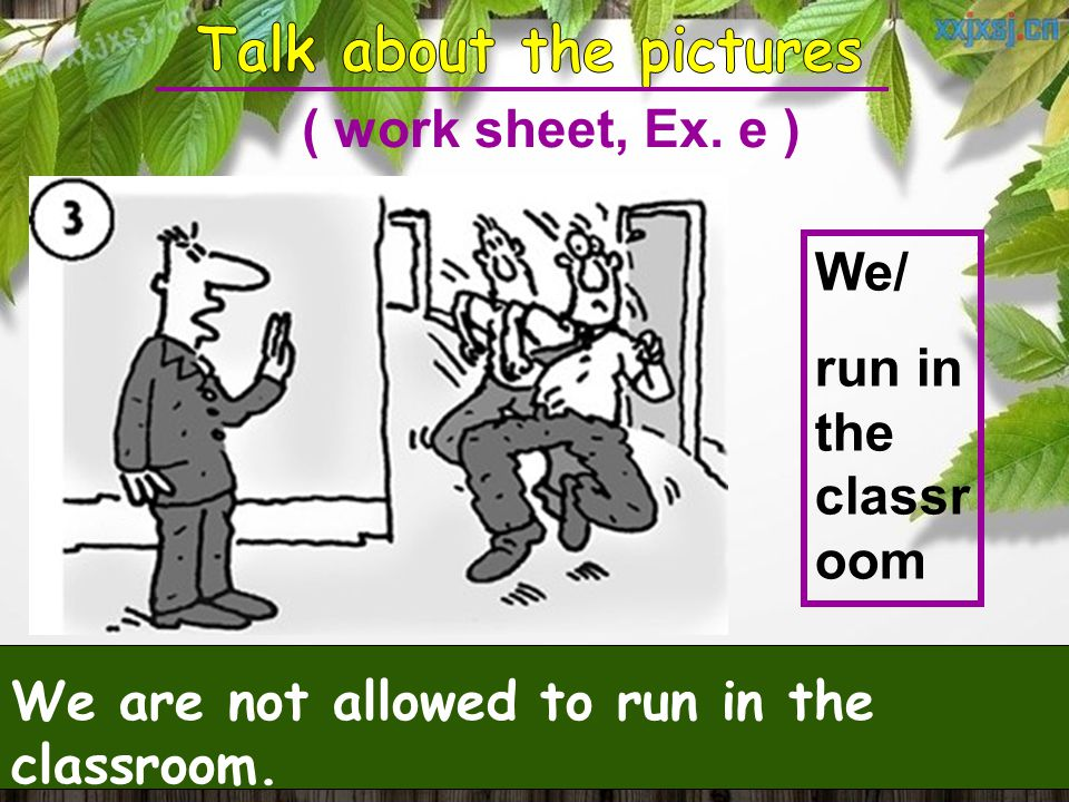 We/ run in the classr oom We are not allowed to run in the classroom. ( work sheet, Ex. e )