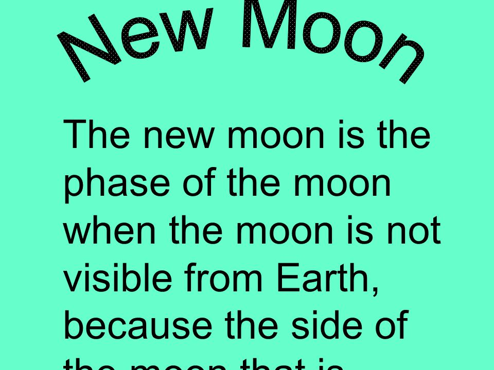 The new moon is the phase of the moon when the moon is not visible from Earth, because the side of the moon that is facing us is not being lit by the