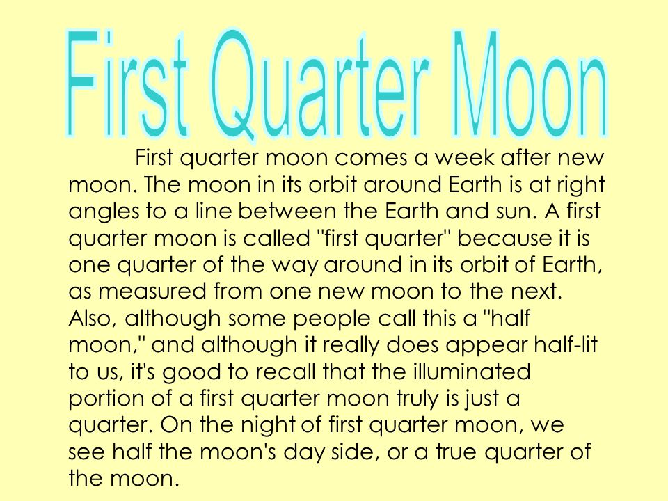 First quarter moon comes a week after new moon. The moon in its orbit around Earth is at right angles to a line between the Earth and sun. A first qua