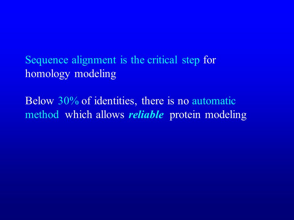 Sequence alignment is the critical step for homology modeling Below 30% of identities, there is no automatic method which allows reliable protein modeling