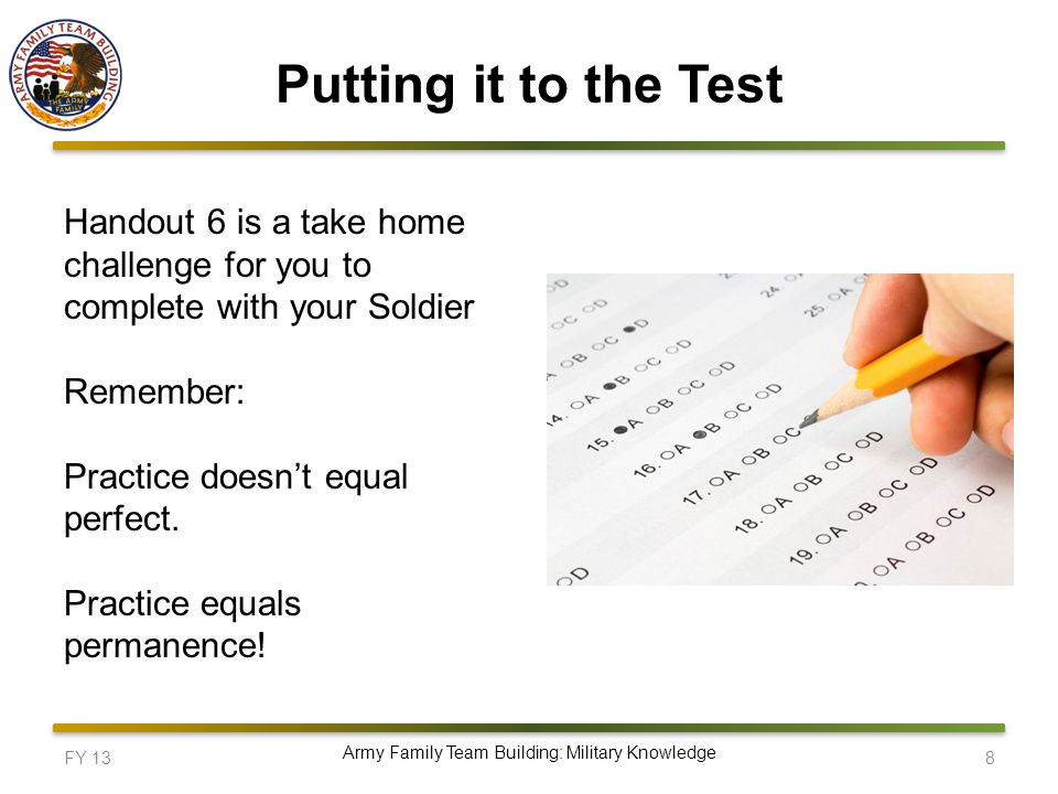 Putting it to the Test FY 13 8 Army Family Team Building: Military Knowledge Handout 6 is a take home challenge for you to complete with your Soldier Remember: Practice doesn't equal perfect.