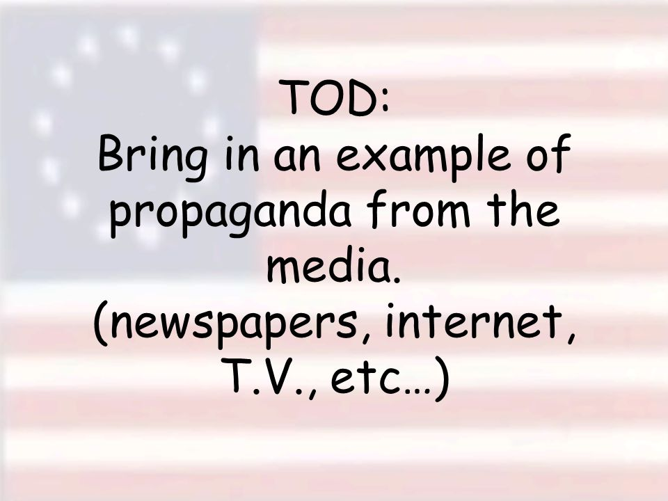 TOD: Bring in an example of propaganda from the media. (newspapers, internet, T.V., etc…)