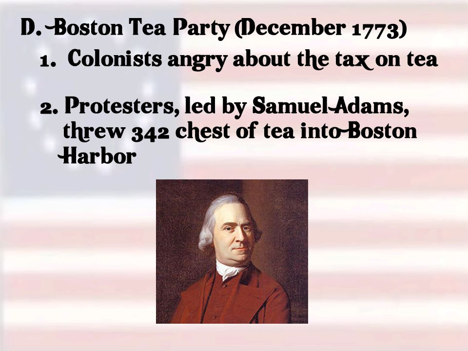 D. Boston Tea Party (December 1773) 1. Colonists angry about the tax on tea 2.