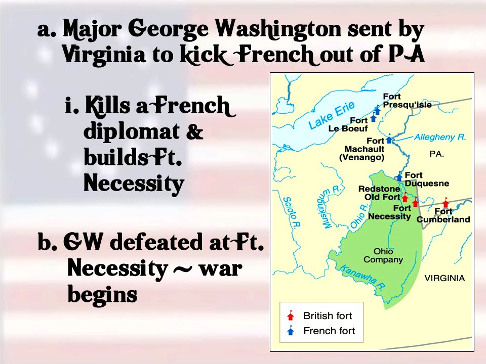 a. Major George Washington sent by Virginia to kick French out of P A b.