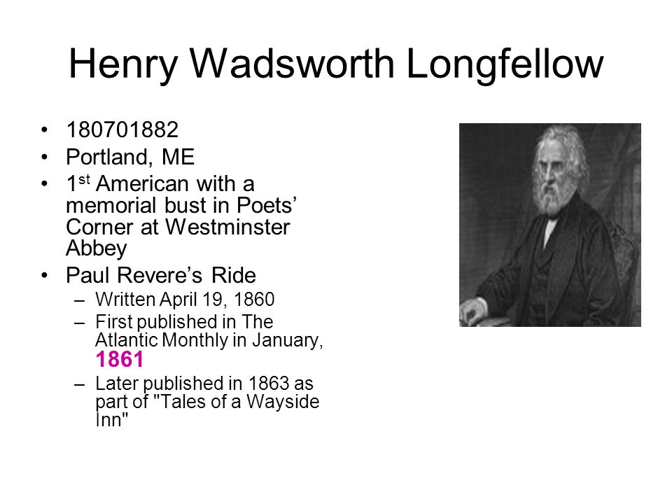 Henry Wadsworth Longfellow 180701882 Portland, ME 1 st American with a memorial bust in Poets' Corner at Westminster Abbey Paul Revere's Ride –Written