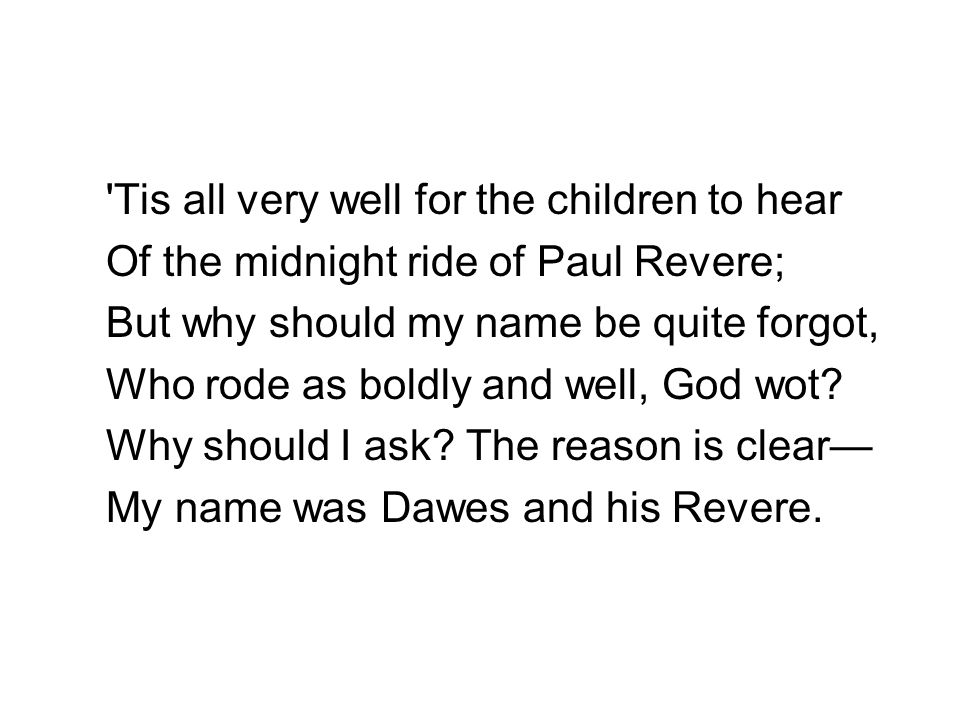 'Tis all very well for the children to hear Of the midnight ride of Paul Revere; But why should my name be quite forgot, Who rode as boldly and well,