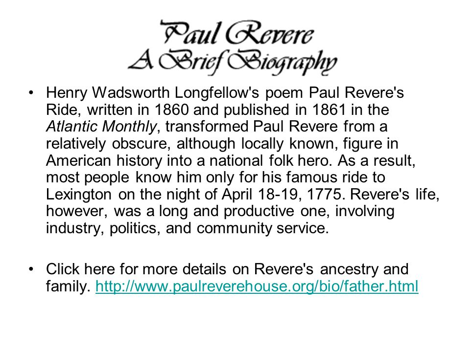 Henry Wadsworth Longfellow's poem Paul Revere's Ride, written in 1860 and published in 1861 in the Atlantic Monthly, transformed Paul Revere from a re