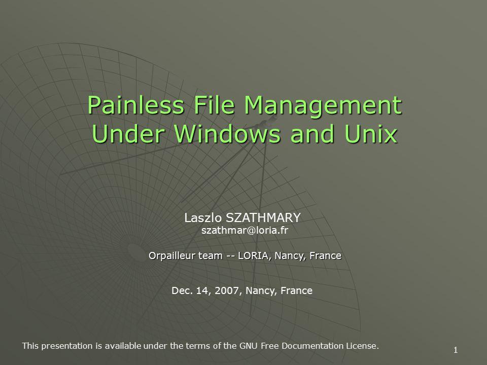 1 Painless File Management Under Windows and Unix Laszlo SZATHMARY szathmar@loria.fr Orpailleur team -- LORIA, Nancy, France Dec.