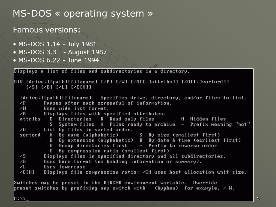 5 MS-DOS « operating system » Famous versions: MS-DOS 1.14 - July 1981 MS-DOS 3.3 - August 1987 MS-DOS 6.22 - June 1994
