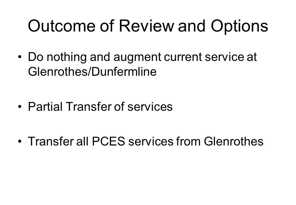 Outcome of Review and Options Do nothing and augment current service at Glenrothes/Dunfermline Partial Transfer of services Transfer all PCES services from Glenrothes
