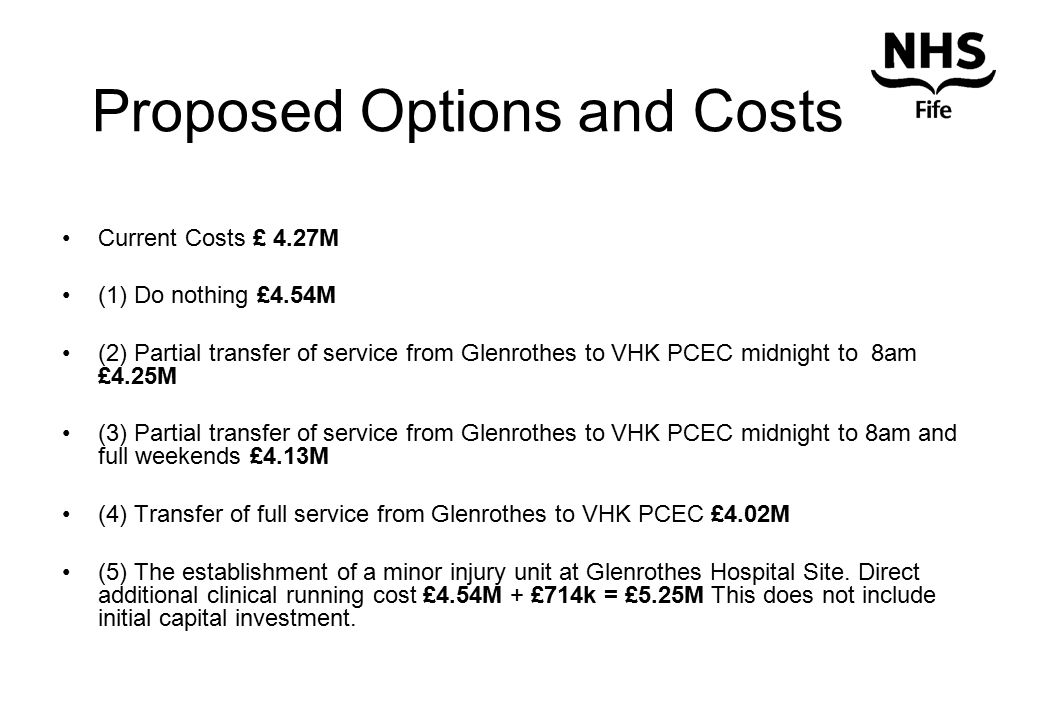 Proposed Options and Costs Current Costs £ 4.27M (1) Do nothing £4.54M (2) Partial transfer of service from Glenrothes to VHK PCEC midnight to 8am £4.25M (3) Partial transfer of service from Glenrothes to VHK PCEC midnight to 8am and full weekends £4.13M (4) Transfer of full service from Glenrothes to VHK PCEC £4.02M (5) The establishment of a minor injury unit at Glenrothes Hospital Site.