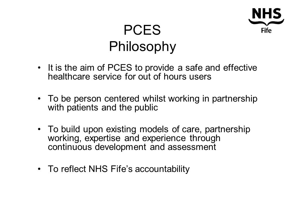 PCES Philosophy It is the aim of PCES to provide a safe and effective healthcare service for out of hours users To be person centered whilst working in partnership with patients and the public To build upon existing models of care, partnership working, expertise and experience through continuous development and assessment To reflect NHS Fife's accountability