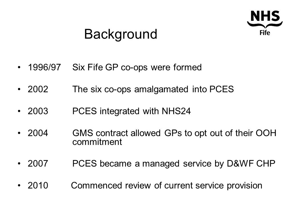 Background 1996/97 Six Fife GP co-ops were formed 2002The six co-ops amalgamated into PCES 2003 PCES integrated with NHS24 2004 GMS contract allowed GPs to opt out of their OOH commitment 2007 PCES became a managed service by D&WF CHP 2010 Commenced review of current service provision