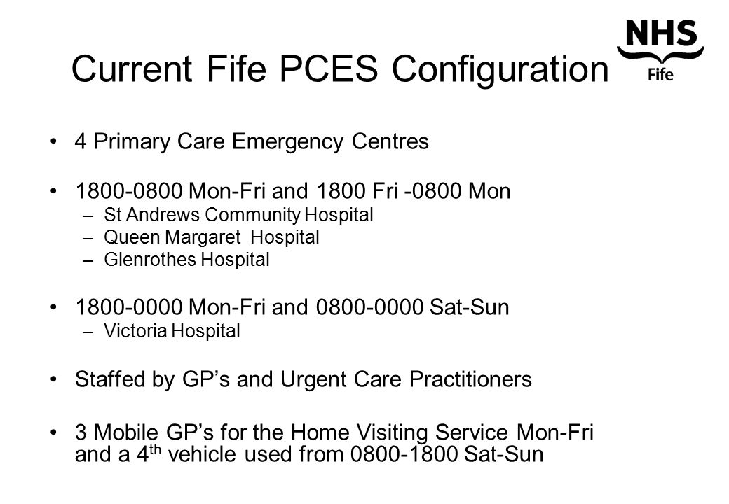 Current Fife PCES Configuration 4 Primary Care Emergency Centres 1800-0800 Mon-Fri and 1800 Fri -0800 Mon –St Andrews Community Hospital –Queen Margaret Hospital –Glenrothes Hospital 1800-0000 Mon-Fri and 0800-0000 Sat-Sun –Victoria Hospital Staffed by GP's and Urgent Care Practitioners 3 Mobile GP's for the Home Visiting Service Mon-Fri and a 4 th vehicle used from 0800-1800 Sat-Sun