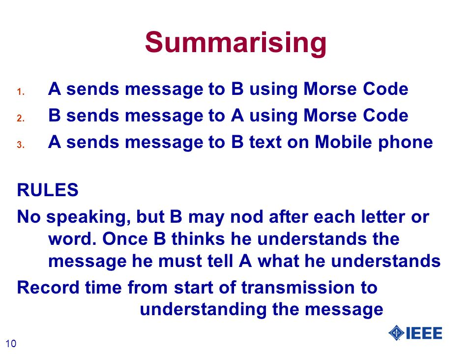 10 Summarising 1. A sends message to B using Morse Code 2. B sends message to A using Morse Code 3. A sends message to B text on Mobile phone RULES No