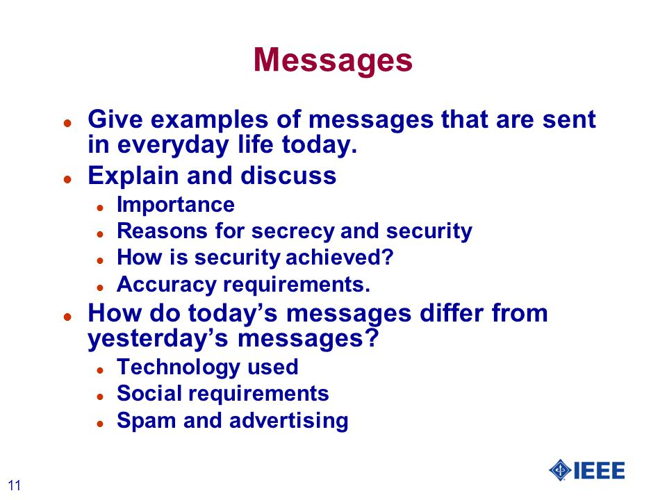 11 Messages l Give examples of messages that are sent in everyday life today. l Explain and discuss l Importance l Reasons for secrecy and security l