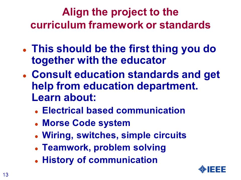 13 Align the project to the curriculum framework or standards l This should be the first thing you do together with the educator l Consult education standards and get help from education department.