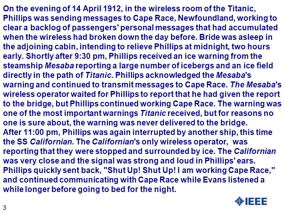 3 On the evening of 14 April 1912, in the wireless room of the Titanic, Phillips was sending messages to Cape Race, Newfoundland, working to clear a backlog of passengers personal messages that had accumulated when the wireless had broken down the day before.