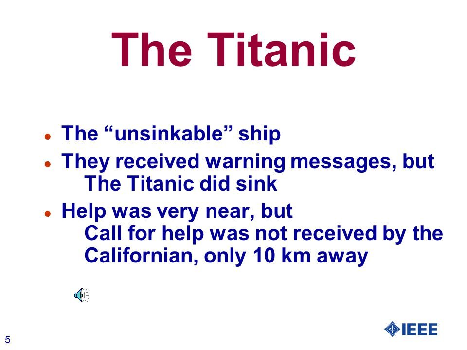 "5 The Titanic l The ""unsinkable"" ship l They received warning messages, but The Titanic did sink l Help was very near, but Call for help was not recei"