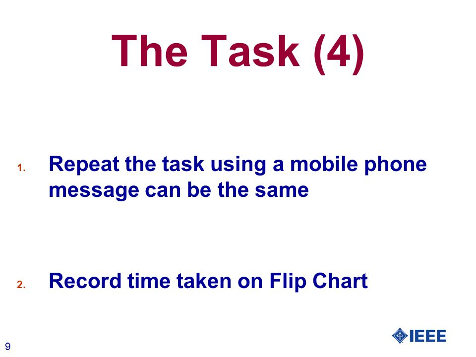 9 The Task (4) 1. Repeat the task using a mobile phone message can be the same 2. Record time taken on Flip Chart