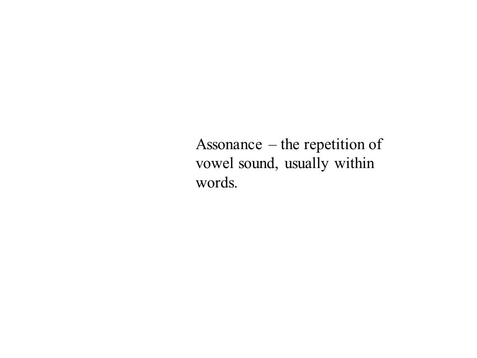 Assonance – the repetition of vowel sound, usually within words.