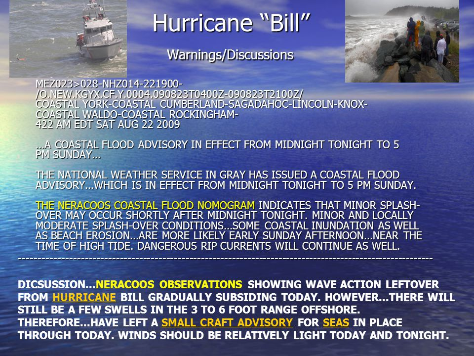 Hurricane Bill Warnings/Discussions MEZ023>028-NHZ014-221900- /O.NEW.KGYX.CF.Y.0004.090823T0400Z-090823T2100Z/ COASTAL YORK-COASTAL CUMBERLAND-SAGADAHOC-LINCOLN-KNOX- COASTAL WALDO-COASTAL ROCKINGHAM- 422 AM EDT SAT AUG 22 2009...A COASTAL FLOOD ADVISORY IN EFFECT FROM MIDNIGHT TONIGHT TO 5 PM SUNDAY...