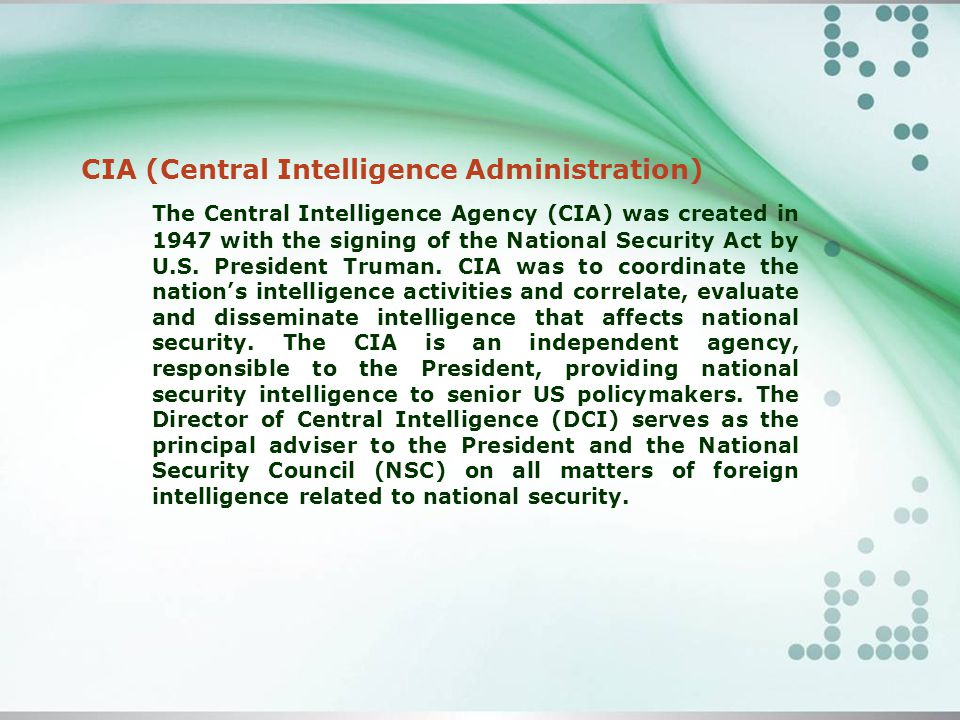 The Central Intelligence Agency (CIA) was created in 1947 with the signing of the National Security Act by U.S.