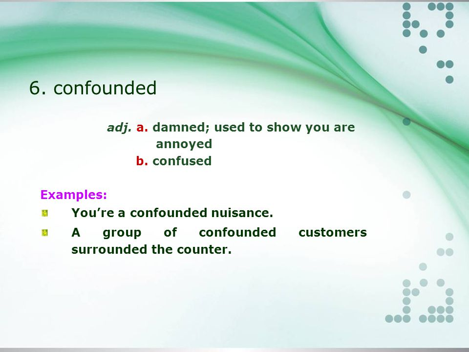 6. confounded adj. a. damned; used to show you are annoyed b.