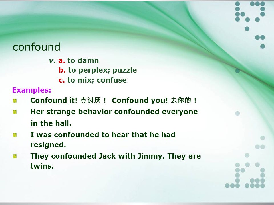 confound v.a. to damn b. to perplex; puzzle c. to mix; confuse Examples: Confound it.