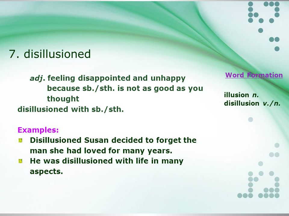 7. disillusioned adj. feeling disappointed and unhappy because sb./sth.