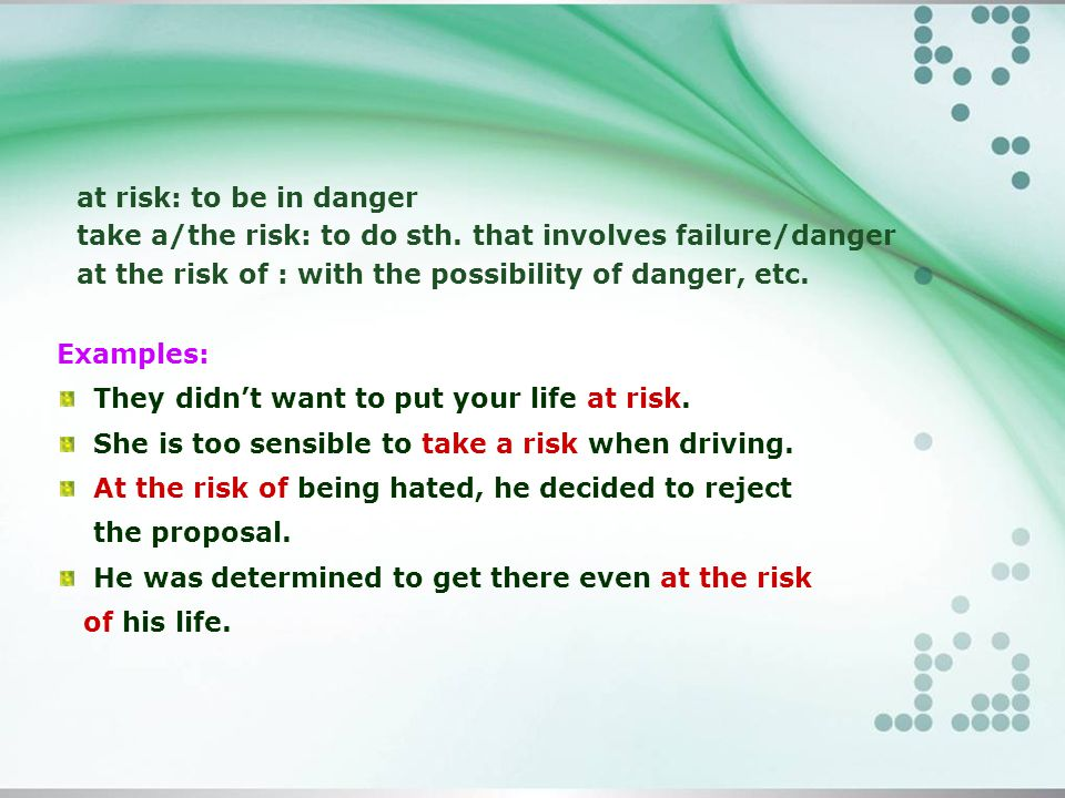 at risk: to be in danger take a/the risk: to do sth.