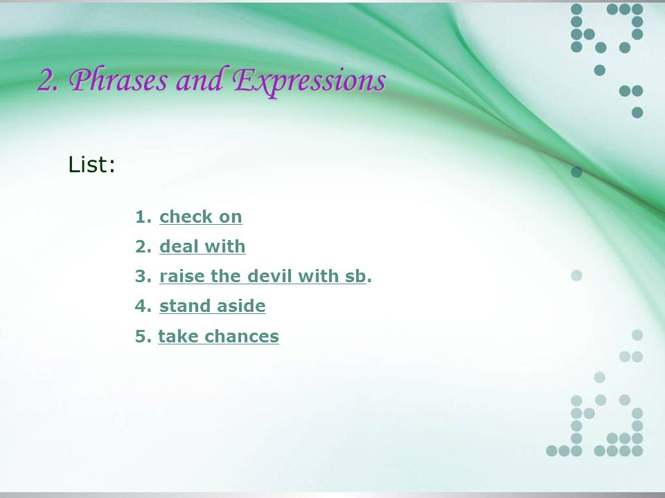 2. Phrases and Expressions List: 1.check oncheck on 2.deal withdeal with 3.raise the devil with sb.raise the devil with sb 4.stand asidestand aside 5.