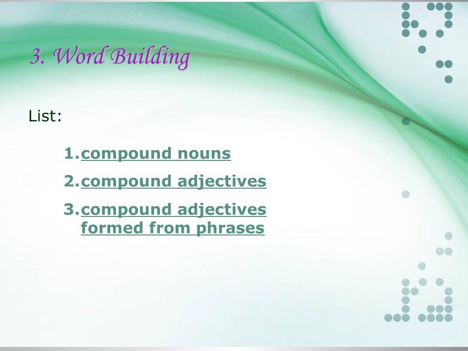 3. Word Building List: 1.compound nounscompound nouns 2.compound adjectivescompound adjectives 3.compound adjectives formed from phrasescompound adjec