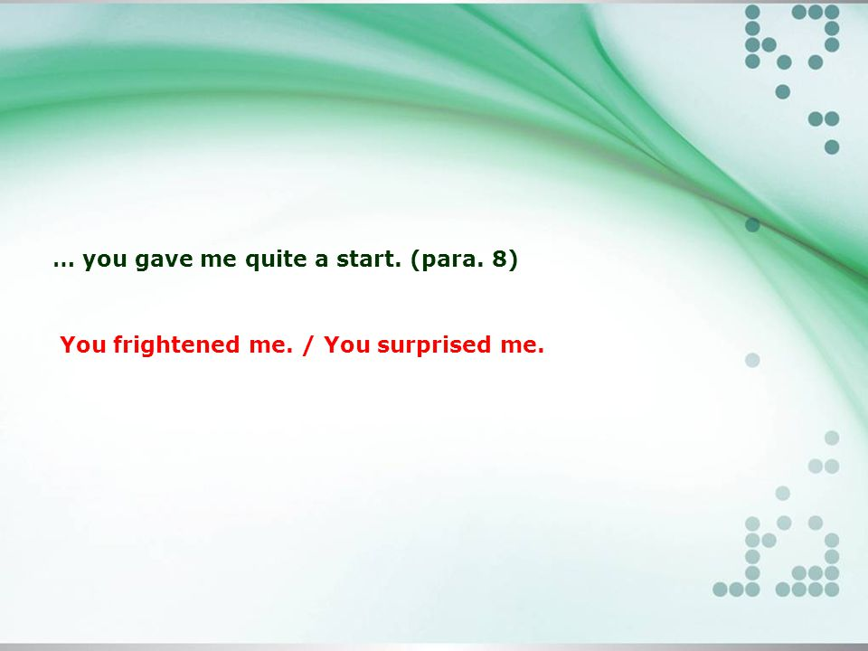 … you gave me quite a start. (para. 8) You frightened me. / You surprised me.