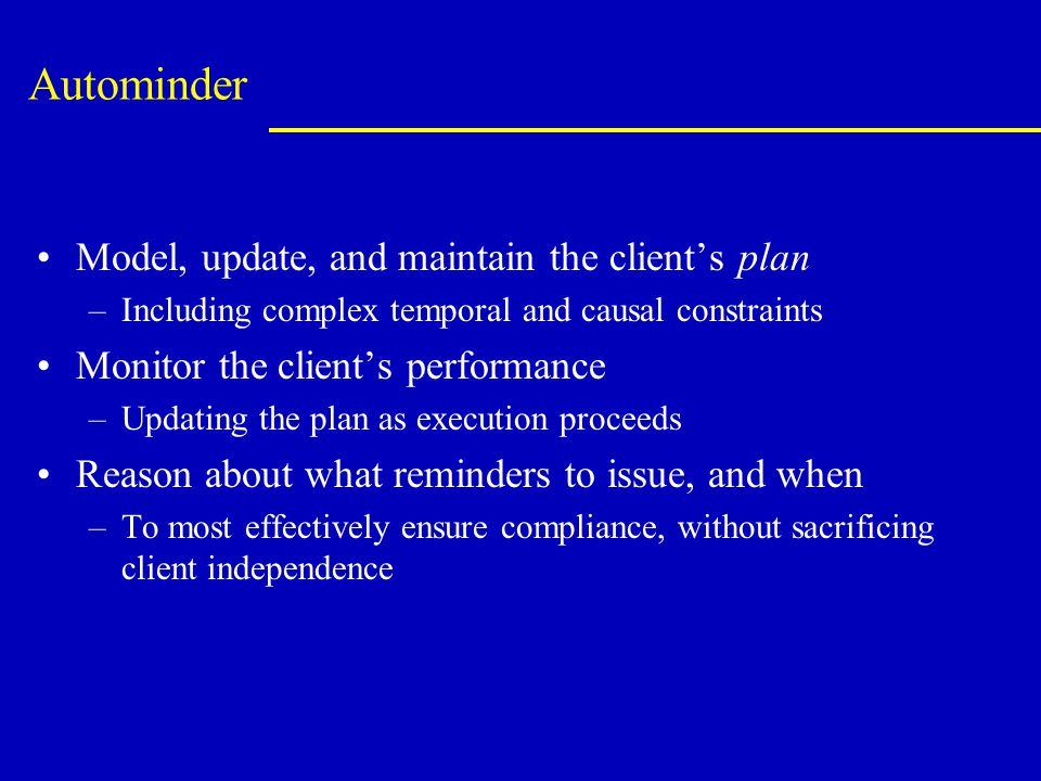 Autominder Model, update, and maintain the client's plan –Including complex temporal and causal constraints Monitor the client's performance –Updating the plan as execution proceeds Reason about what reminders to issue, and when –To most effectively ensure compliance, without sacrificing client independence