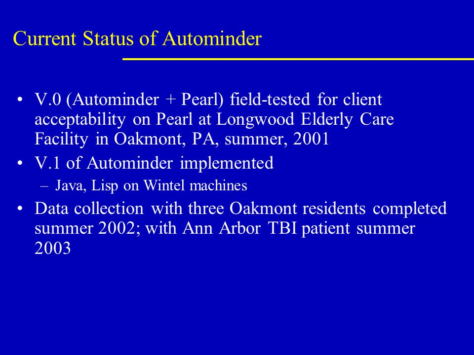Current Status of Autominder V.0 (Autominder + Pearl) field-tested for client acceptability on Pearl at Longwood Elderly Care Facility in Oakmont, PA, summer, 2001 V.1 of Autominder implemented –Java, Lisp on Wintel machines Data collection with three Oakmont residents completed summer 2002; with Ann Arbor TBI patient summer 2003