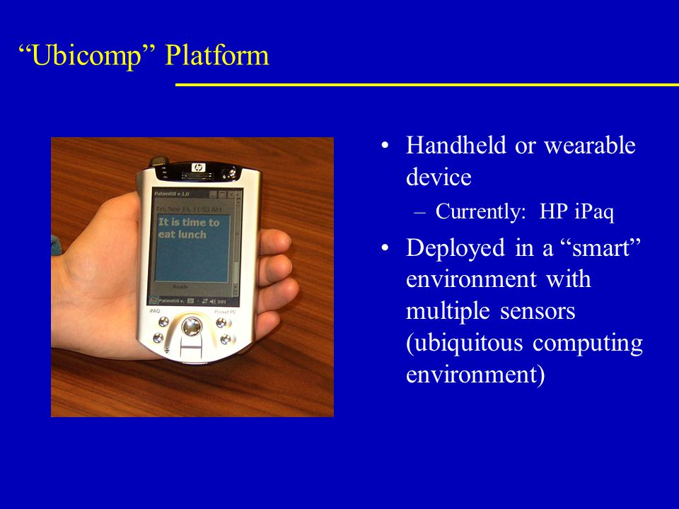 Ubicomp Platform Handheld or wearable device –Currently: HP iPaq Deployed in a smart environment with multiple sensors (ubiquitous computing environment)