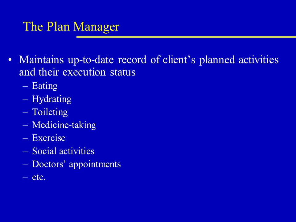The Plan Manager Maintains up-to-date record of client's planned activities and their execution status –Eating –Hydrating –Toileting –Medicine-taking –Exercise –Social activities –Doctors' appointments –etc.